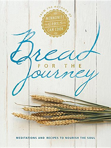 Bread for the Journey: Meditations and Recipes to Nourish the Soul, from the Authors of Mennonite Girls Can Cook