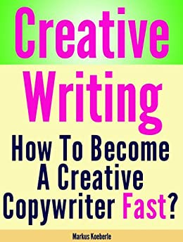 Creative Writing - How To Become Fast A Creative Copywriter by [Koeberle, Markus]