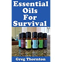 Essential Oils For Survival: The Top Essential Oils You Need To Have In Your Survival Or Disaster Preparedness Kit And Their Benefits