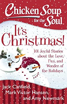 Chicken Soup for the Soul: It's Christmas!: 101 Joyful Stories about the Love, Fun, and Wonder of the Holidays by [Canfield, Jack, Hansen, Mark Victor, Newmark, Amy]