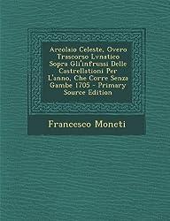 Arcolaio Celeste, Overo Trascorso Lvnatico Sopra Gli'infrussi Delle Castrellationi Per L'Anno, Che Corre Senza Gambe 1705 - Primary Source Edition
