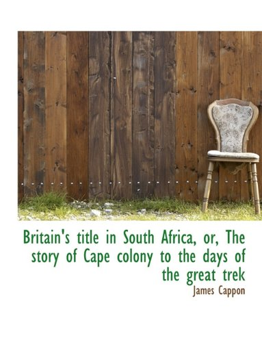 Read Online Britain's title in South Africa, or, The story of Cape colony to the days of the great trek PDF