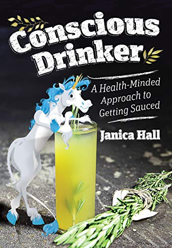 Conscious Drinker: A Health-Minded Approach to Getting Sauced by Janica Hall