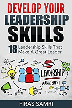 Develop Your Leadership Skills: 18 Leadership Skills That Make A Great Leader (The Ultimate Guide To Increase Your Influence To Become A Leader) by [Samri, Firas]