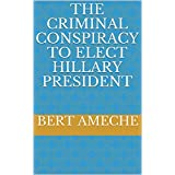 THE CRIMINAL CONSPIRACY TO ELECT HILLARY PRESIDENT