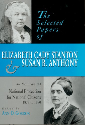 The Selected Papers of Elizabeth Cady Stanton and Susan B. Anthony: National Protection for National Citizens, 1873 to 1880: National Protection for Elizabeth Cady Staton and Susan B. Anthony