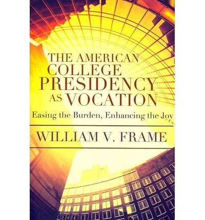 The American College Presidency as Vocation: Easing the Burden, Enhancing the Joy (Hardback) - Common