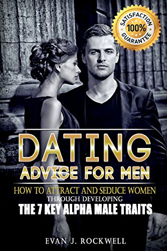 DATING ADVICE FOR MEN: How to Attract and Seduce Women Through Developing the 7 Key Alpha Male Traits (Dating, Alpha Male, Pick Up Lines, Pick Up ... Seducing Women, How To Get a Girlfriend)