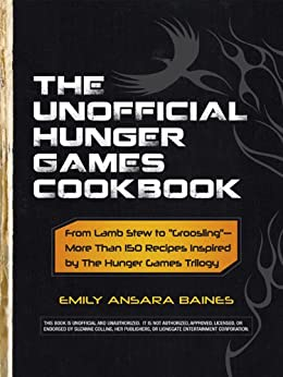"The Unofficial Hunger Games Cookbook: From Lamb Stew to ""Groosling"" - More than 150 Recipes Inspired by The Hunger Games Trilogy (Unofficial Cookbook) by [Baines, Emily Ansara]"