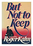 But Not to Keep, Roger Kahn, 0060122447