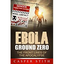 "Ebola Ground Zero: The Front Lines of the Apocalypse (Deep Inside the Ebola ""Hot Zone"") (Ebola - The Killer Virus Book 2)"