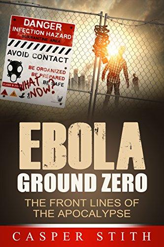"Ebola Ground Zero: The Front Lines of the Apocalypse (Deep Inside the Ebola ""Hot Zone"") (Ebola - The Killer Virus Book 2) by [Stith, Casper]"