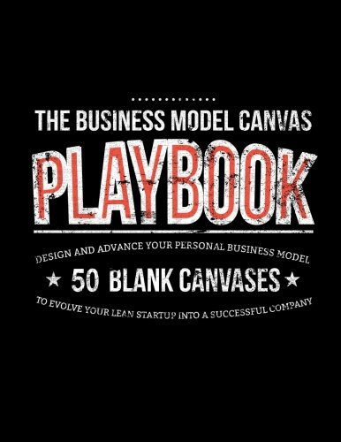 The Business Model Canvas Playbook: Design And Advance Your Personal Business Model On 50 Blank Canvases To Evolve Your Lean Startup Into A Successful Company (Lean Series) (Volume 2)