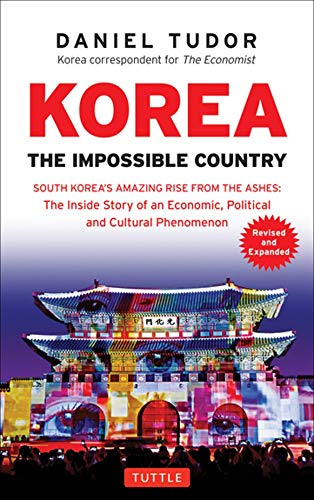 Korea: The Impossible Country: South Korea's Amazing Rise from the Ashes: The Inside Story of an Economic, Political and Cultural Phenomenon (Revised & Expanded)