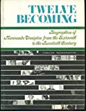 Twelve Becoming, Biographies of Mennonite Disciples from the Sixteenth to the Twentieth Century, Cornelius J. Dyck, 0873038657