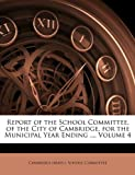 Report of the School Committee, of the City of Cambridge, for the Municipal Year Ending, , 1146573332