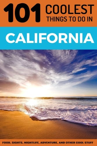California: California Travel Guide: 101 Coolest Things to Do in California (Los Angeles Travel Guide, San Francisco Travel Guide, Yosemite National Park, Budget Travel California)
