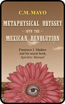 Metaphysical Odyssey Into the Mexican Revolution: Francisco I. Madero and His Secret Book, Spiritist Manual (English Edition) de [Mayo, C.M., Madero, Francisco I.]