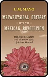 Metaphysical Odyssey Into the Mexican Revolution: Francisco I. Madero and His Secret Book, Spiritist Manual