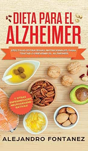 Dieta para Alzheimer: Efectivas Estrategias Nutricionales para Tratar o Prevenir el Alzheimer y otras Enfermedades Neurodegenerativas (Spanish Edition)