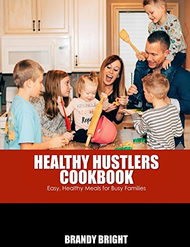 The Healthy Hustlers Cookbook: Easy, Healthy Meals For Busy Families by Brandy Bright