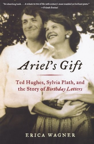Ariel's Gift: Ted Hughes, Sylvia Plath, and the Story of Birthday Letters (Ted Hughes Letters)