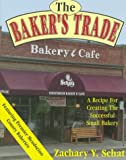 The Baker's Trade : A Recipe for Creating the Successful Small Bakery, Schat, Zachary Y., 0963937162