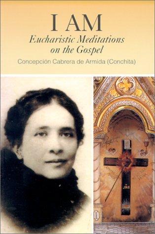 I Am: Eucharistic Meditations on the Gospel (Venerable Concepcion Cabrera De Armida)