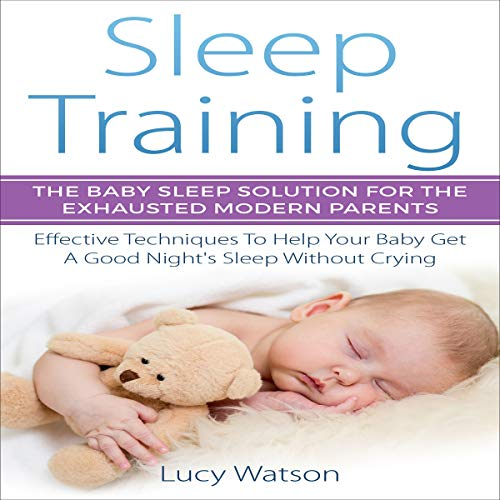 Sleep Training: The Baby Sleep Solution for the Exhausted Modern Parents: Effective Techniques to Help Your Baby Get a Good Night's Sleep Without Crying