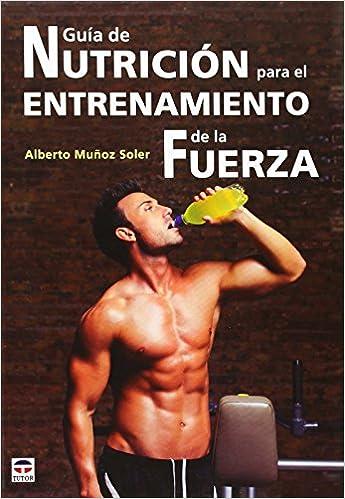 Guía De Nutrición Para El Entrenamiento De La Fuerza por Alberto Muñoz Soler epub
