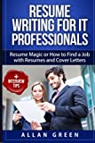 Resume Writing for IT Professionals: Resume Magic or How to Find a Job with Resumes and Cover Letters (Google Resume, Write CV, Writing a Resume, Get Job, IT Resume, Writing CV, Resume CV)
