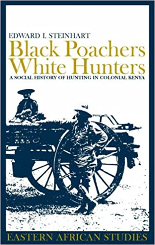 Black Poachers, White Hunters: A Social History of Hunting in Colonial Kenya (0) (Eastern African Studies)