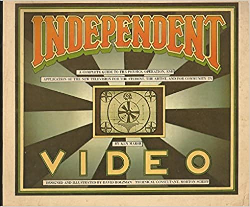 Independent Video: A Complete Guide to the Physics, Operation, and Application of the New Television for the Student, the Artist, and for Community TV