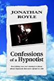 Confessions of A Hypnotist: Everything You Ever Wanted to Know about Hypnosis but Were Afraid to Ask, Jonathan Royle, 1599266083