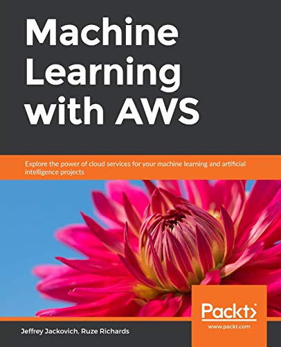 Machine Learning with AWS: Explore the power of cloud services for your machine learning and artificial intelligence projects por Jeffrey Jackovich