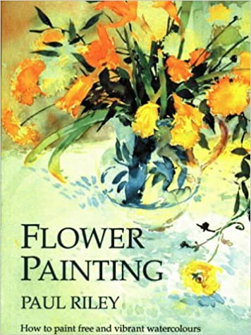Flower Painting How To Paint Free And Vibrant Watercolours Amazoncouk Paul Riley 9781870586108 Books