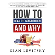 How to Read the Constitution, and Why: How to Properly Read Constitution, Simplified Guide for Easy Interpreta