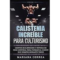 Calistenia Increible Para Culturismo: Cientos de Ejercicios Y Rutinas de Peso Corporal Para Formar El Cuerpo Que Siempre Deseaste Tener
