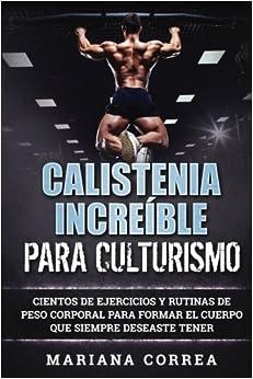 Calistenia Increible Para Culturismo: Cientos De Ejercicios Y Rutinas De Peso Corporal Para Formar El Cuerpo Que Siempre Deseaste Tener Epub Descargar