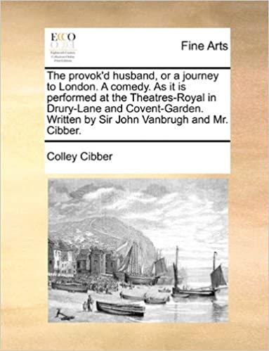 The provok'd husband, or a journey to London. A comedy. As it is performed at the Theatres-Royal in Drury-Lane and Covent-Garden. Written by Sir John Vanbrugh and Mr. Cibber.