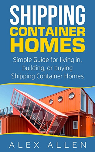 (Shipping Container Homes: Simple Guide for Living in, Building, or Buying Shipping Container Homes (Shipping Container Homes, Sustainable Living, Tiny ... Tiny House Living, Portable Housing Book 1))