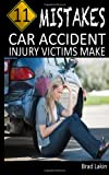 11 Mistakes Car Accident Injury Victims Make, Brad Lakin, 147834461X