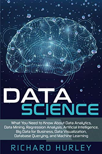 Data Science: What You Need to Know About Data Analytics, Data Mining, Regression Analysis, Artificial Intelligence, Big Data for Business, Data Visualization, Database Querying, and Machine Learning