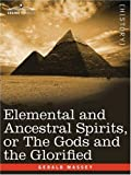 Elemental and Ancestral Spirits, or the Gods and the Glorified, Gerald Massey, 160520305X