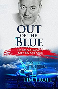 "Out of the Blue: The Life and Legend of Kirby ""Sky King"" Grant by [Trott, Tim]"