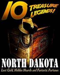 10 Treasure Legends! North Dakota: Lost Gold, Hidden Hoards and Fantastic Fortunes