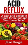 Acid Reflux - A Diet & Lifestyle Guide for Reflux & Heartburn Relief: Covers Acid Reflux Remedy, Acid Diet and Acid Reflux Cure for GERD