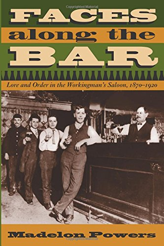 Faces along the Bar: Lore and Order in the Workingman's Saloon, 1870-1920 (Historical Studies of Urban America)