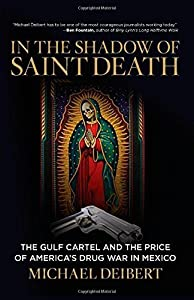 In the Shadow of Saint Death: The Gulf Cartel And The Price Of America's Drug War In Mexico 1st edition by Deibert, Michael (2014) Hardcover from Lyons Press