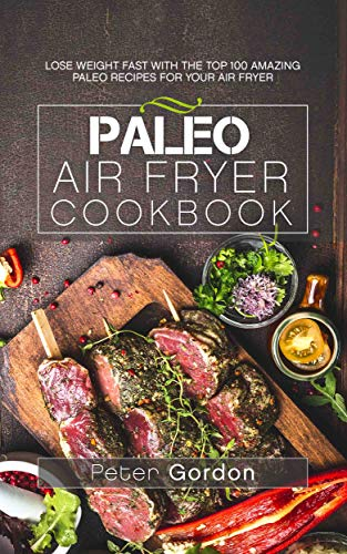 Paleo Air Fryer Cookbook: Lose Weight Fast with the Top 100 Amazing Paleo Recipes for Your Air Fryer by Peter Gordon